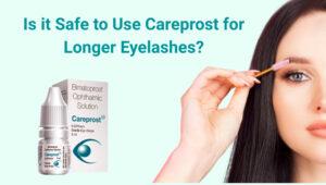 Is it Safe to Use Careprost for Longer Eyelashes?