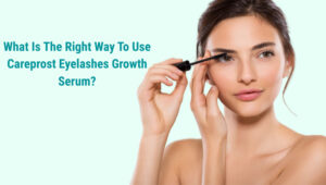 What Is The Right Way To Use Careprost Eyelashes Growth Serum